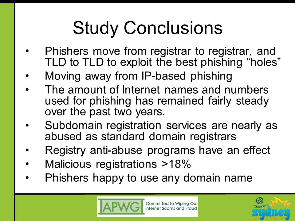Study Conclusions Phishers move from registrar to registrar, and TLD to TLD to exploit the best phishing holes Moving away from IP-based phishing The amount of Internet names and numbers used for phishing has remained fairly steady over the past two years.