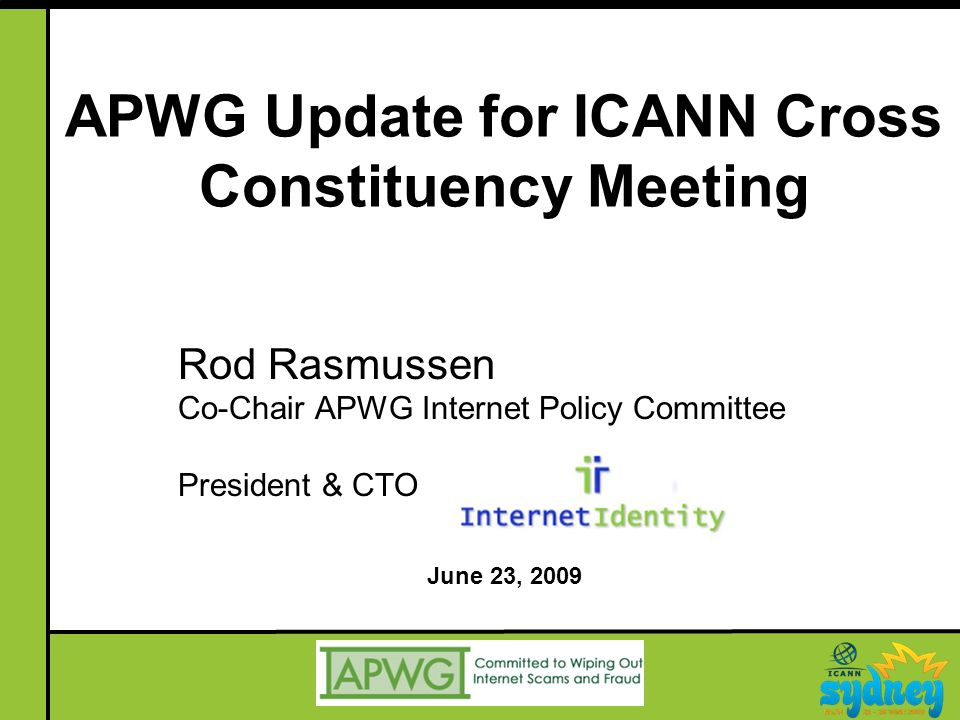 APWG Update for ICANN Cross Constituency Meeting Rod Rasmussen Co-Chair APWG Internet Policy Committee President & CTO June 23, 2009