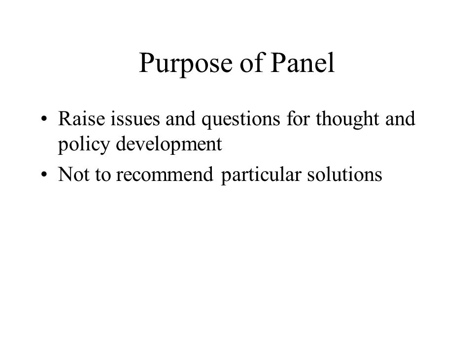 Purpose of Panel Raise issues and questions for thought and policy development Not to recommend particular solutions