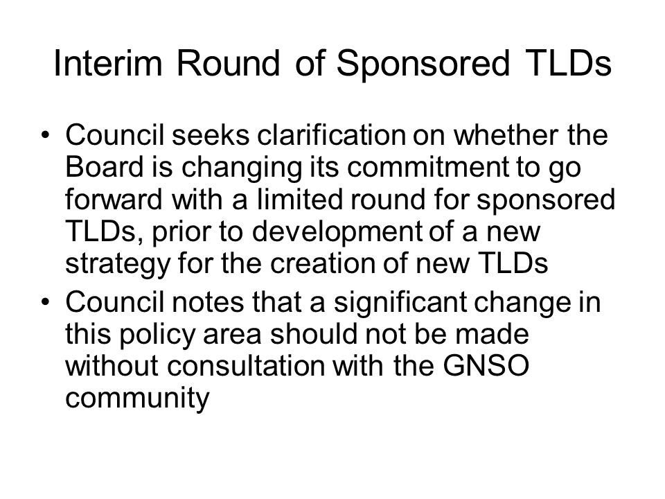 Interim Round of Sponsored TLDs Council seeks clarification on whether the Board is changing its commitment to go forward with a limited round for spo