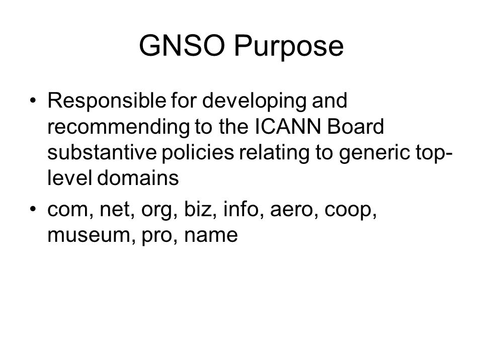 GNSO Purpose Responsible for developing and recommending to the ICANN Board substantive policies relating to generic top- level domains com, net, org,