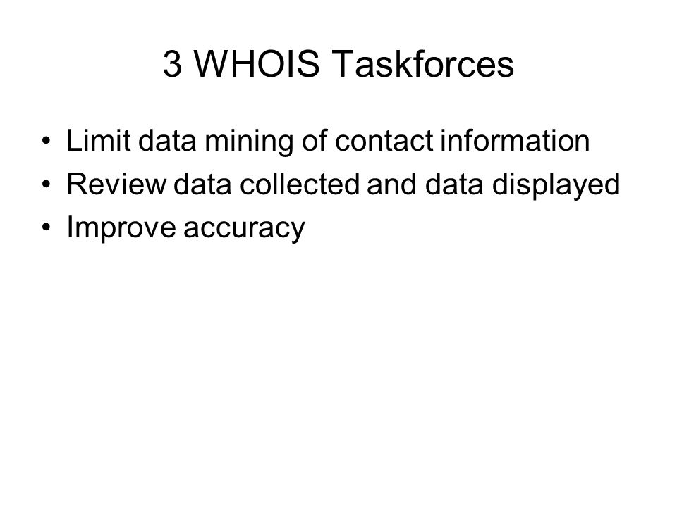 3 WHOIS Taskforces Limit data mining of contact information Review data collected and data displayed Improve accuracy