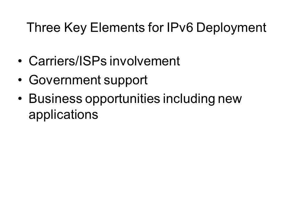 Three Key Elements for IPv6 Deployment Carriers/ISPs involvement Government support Business opportunities including new applications