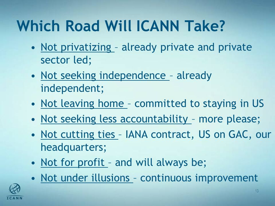 Which Road Will ICANN Take? 13 Not privatizing – already private and private sector led; Not seeking independence – already independent; Not leaving h