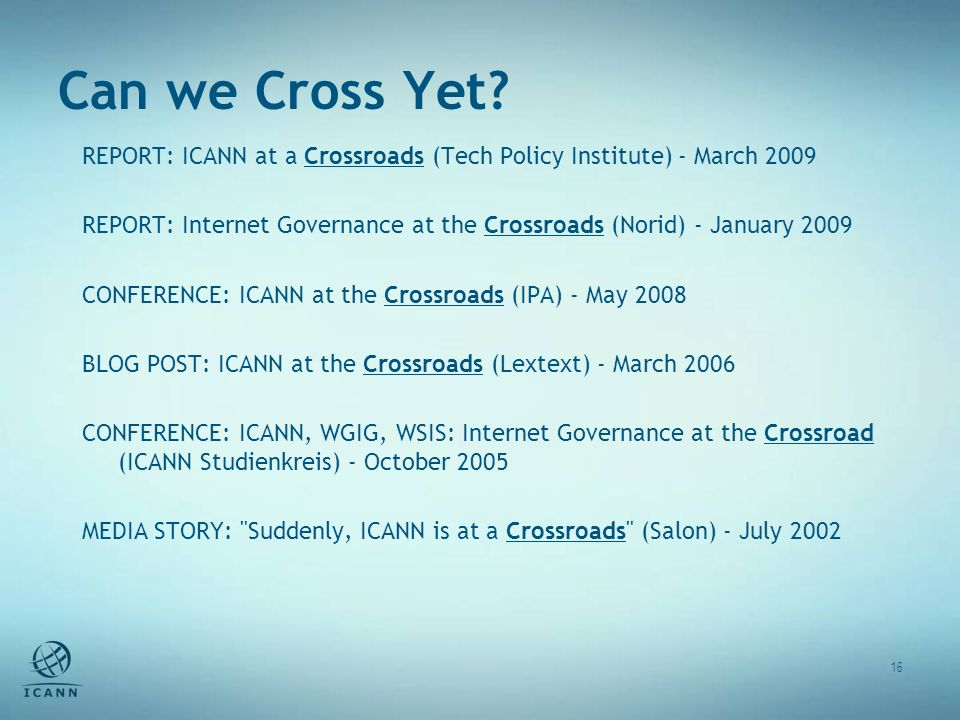 Can we Cross Yet? 16 REPORT: ICANN at a Crossroads (Tech Policy Institute) - March 2009 REPORT: Internet Governance at the Crossroads (Norid) - Januar