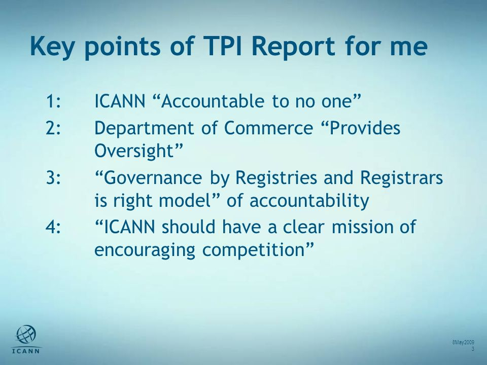 Key points of TPI Report for me 1: ICANN Accountable to no one 2: Department of Commerce Provides Oversight 3: Governance by Registries and Registrars