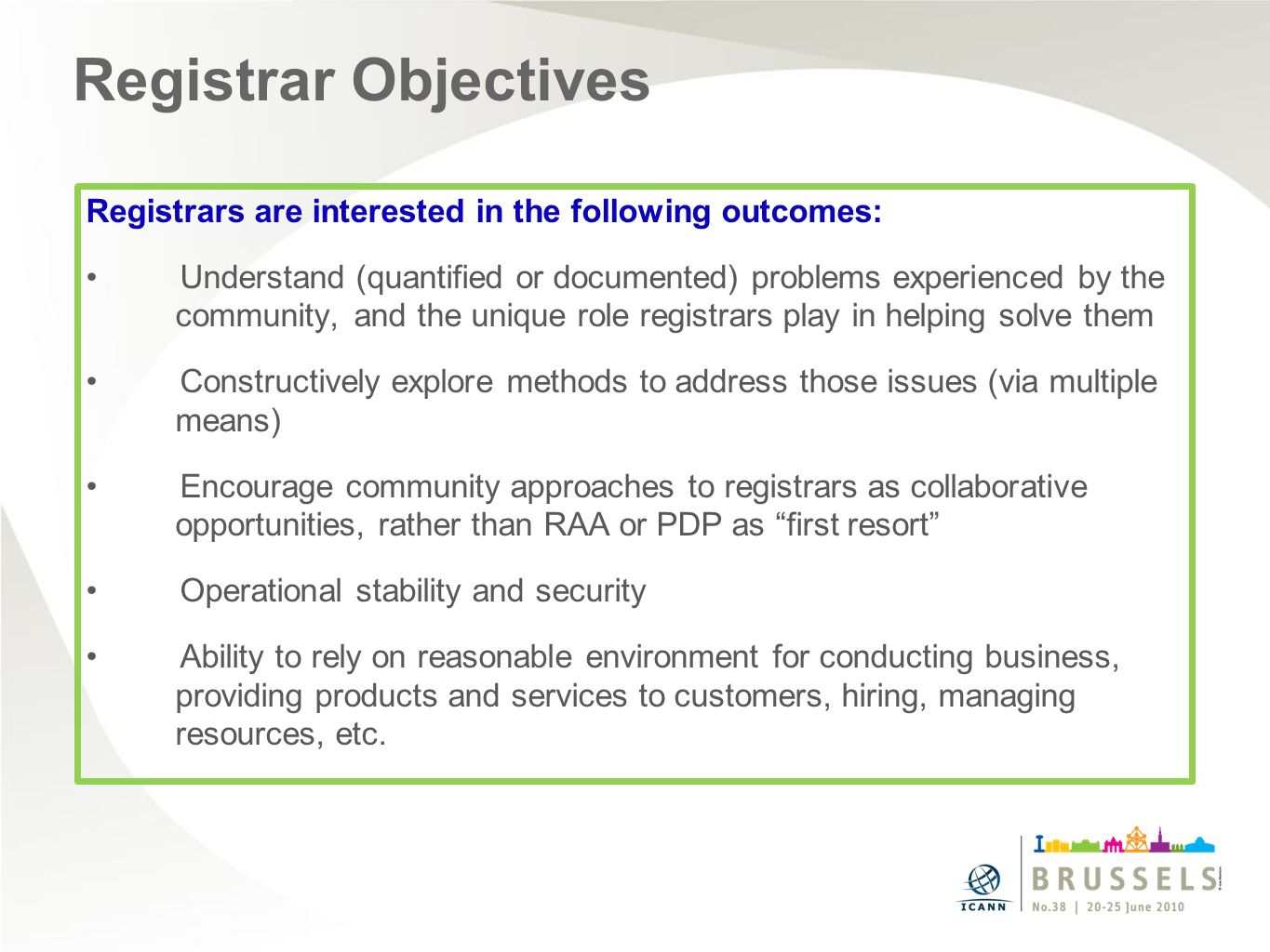 Registrar Objectives Registrars are interested in the following outcomes: Understand (quantified or documented) problems experienced by the community, and the unique role registrars play in helping solve them Constructively explore methods to address those issues (via multiple means) Encourage community approaches to registrars as collaborative opportunities, rather than RAA or PDP as first resort Operational stability and security Ability to rely on reasonable environment for conducting business, providing products and services to customers, hiring, managing resources, etc.