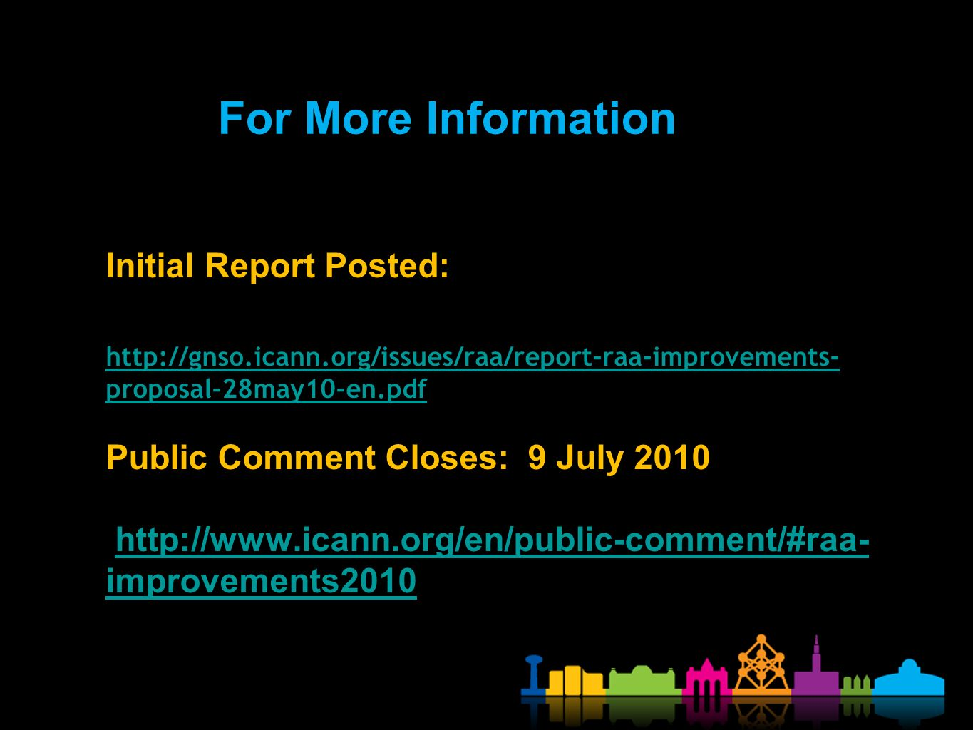 Initial Report Posted: http://gnso.icann.org/issues/raa/report-raa-improvements- proposal-28may10-en.pdf Public Comment Closes: 9 July 2010 http://www.icann.org/en/public-comment/#raa- improvements2010 http://gnso.icann.org/issues/raa/report-raa-improvements- proposal-28may10-en.pdfhttp://www.icann.org/en/public-comment/#raa- improvements2010 For More Information