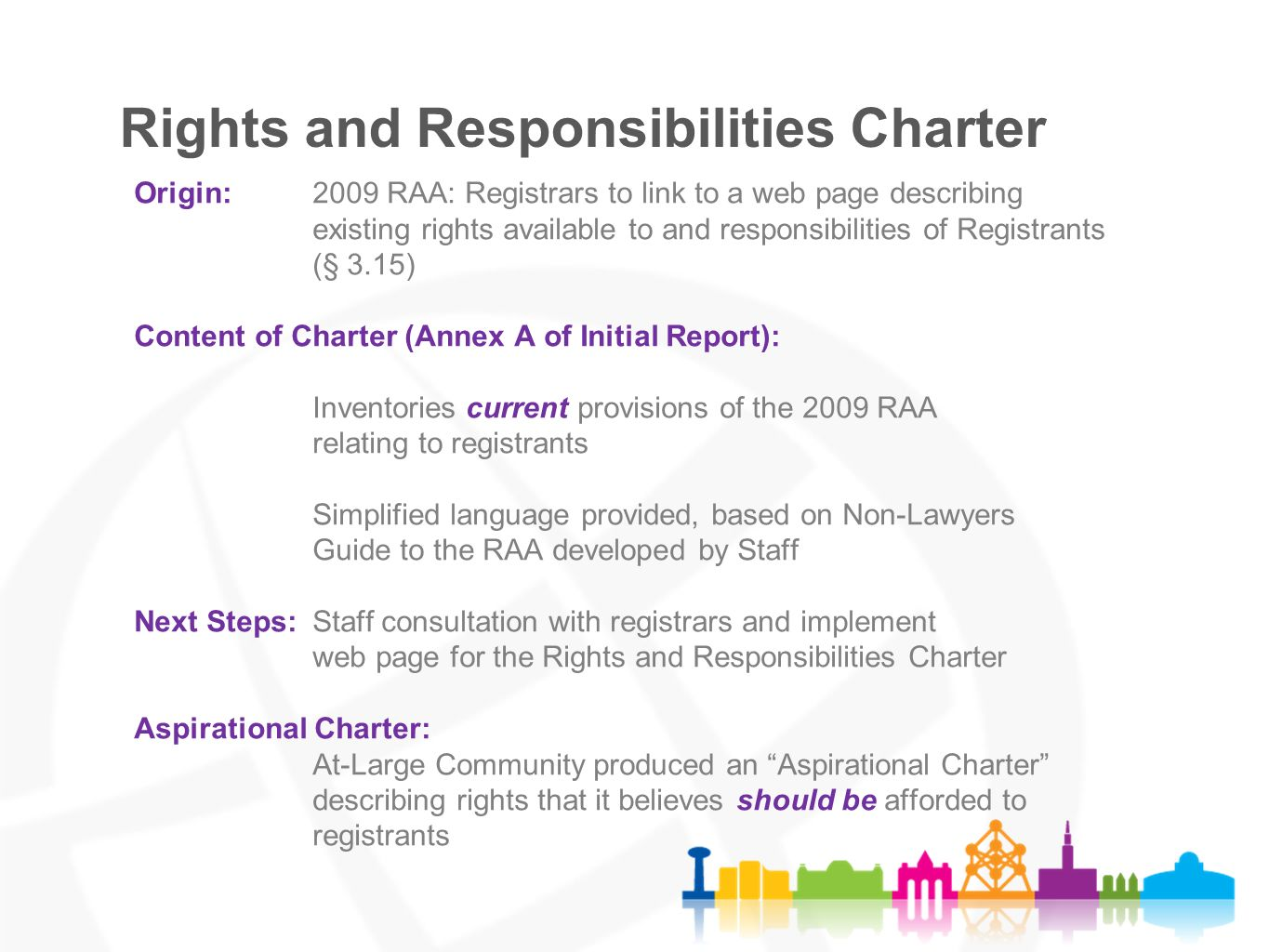 Origin:2009 RAA: Registrars to link to a web page describing existing rights available to and responsibilities of Registrants (§ 3.15) Content of Charter (Annex A of Initial Report): Inventories current provisions of the 2009 RAA relating to registrants Simplified language provided, based on Non-Lawyers Guide to the RAA developed by Staff Next Steps: Staff consultation with registrars and implement web page for the Rights and Responsibilities Charter Aspirational Charter: At-Large Community produced an Aspirational Charter describing rights that it believes should be afforded to registrants Rights and Responsibilities Charter