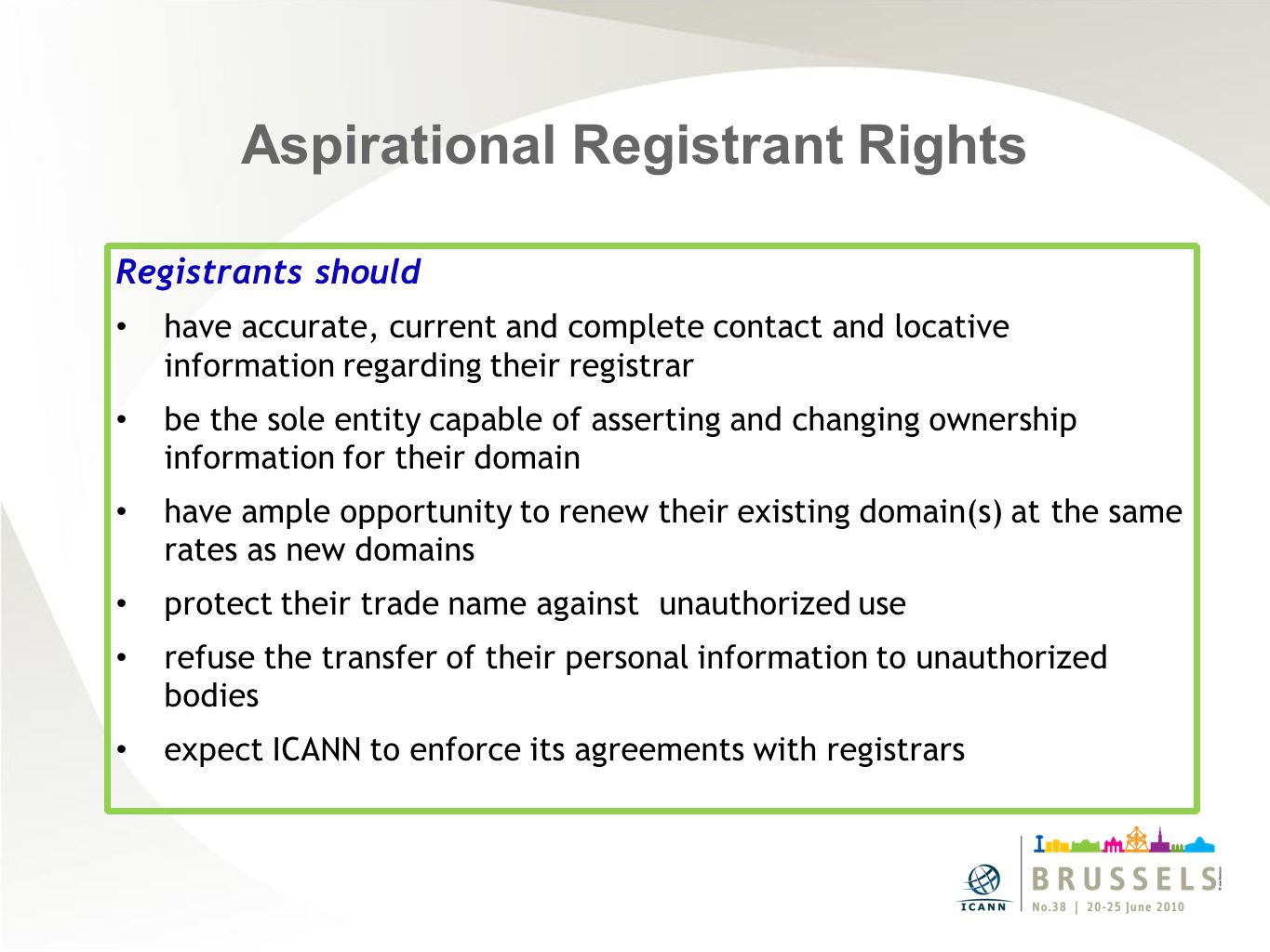 Aspirational Registrant Rights Registrants should have accurate, current and complete contact and locative information regarding their registrar be the sole entity capable of asserting and changing ownership information for their domain have ample opportunity to renew their existing domain(s) at the same rates as new domains protect their trade name against unauthorized use refuse the transfer of their personal information to unauthorized bodies expect ICANN to enforce its agreements with registrars