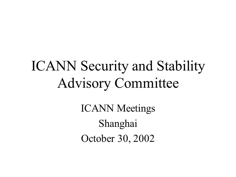ICANN Security and Stability Advisory Committee ICANN Meetings Shanghai October 30, 2002
