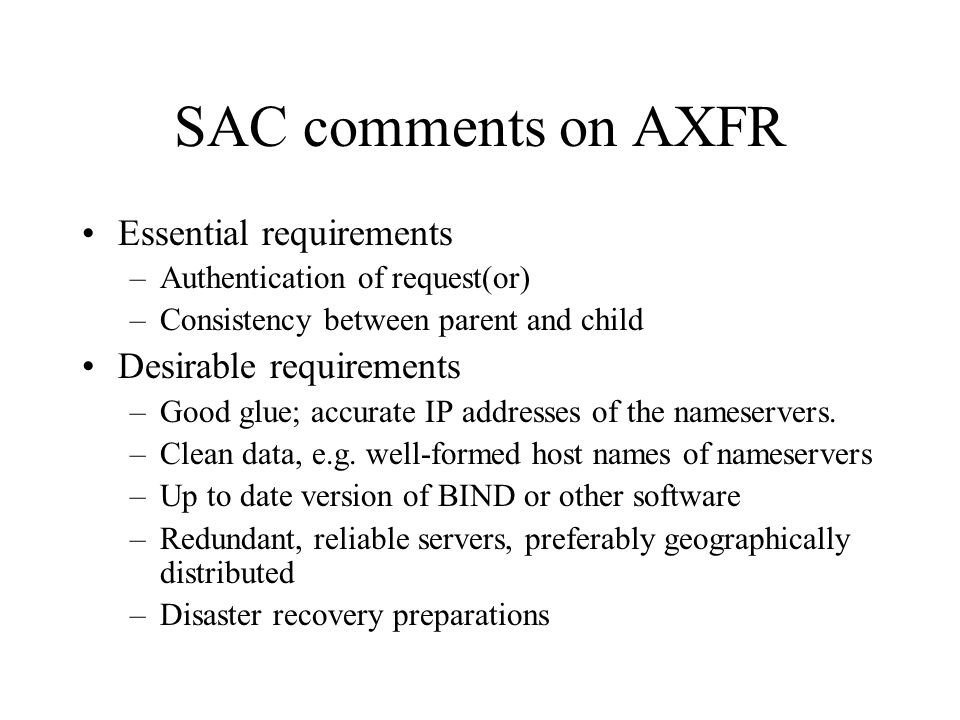 SAC comments on AXFR Essential requirements –Authentication of request(or) –Consistency between parent and child Desirable requirements –Good glue; ac