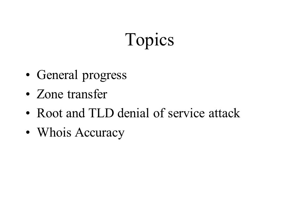 Topics General progress Zone transfer Root and TLD denial of service attack Whois Accuracy