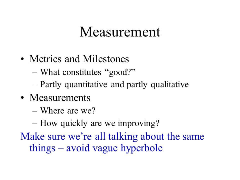 Measurement Metrics and Milestones –What constitutes good? –Partly quantitative and partly qualitative Measurements –Where are we? –How quickly are we