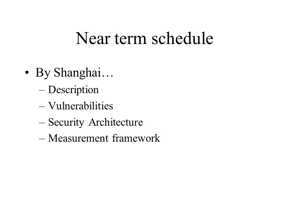 Near term schedule By Shanghai… –Description –Vulnerabilities –Security Architecture –Measurement framework