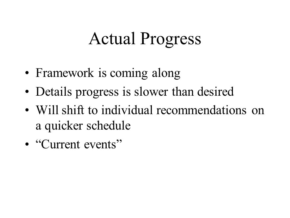 Actual Progress Framework is coming along Details progress is slower than desired Will shift to individual recommendations on a quicker schedule Curre
