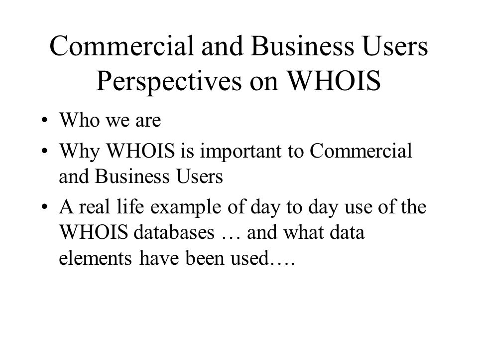Commercial and Business Users Perspectives on WHOIS Who we are Why WHOIS is important to Commercial and Business Users A real life example of day to day use of the WHOIS databases … and what data elements have been used….