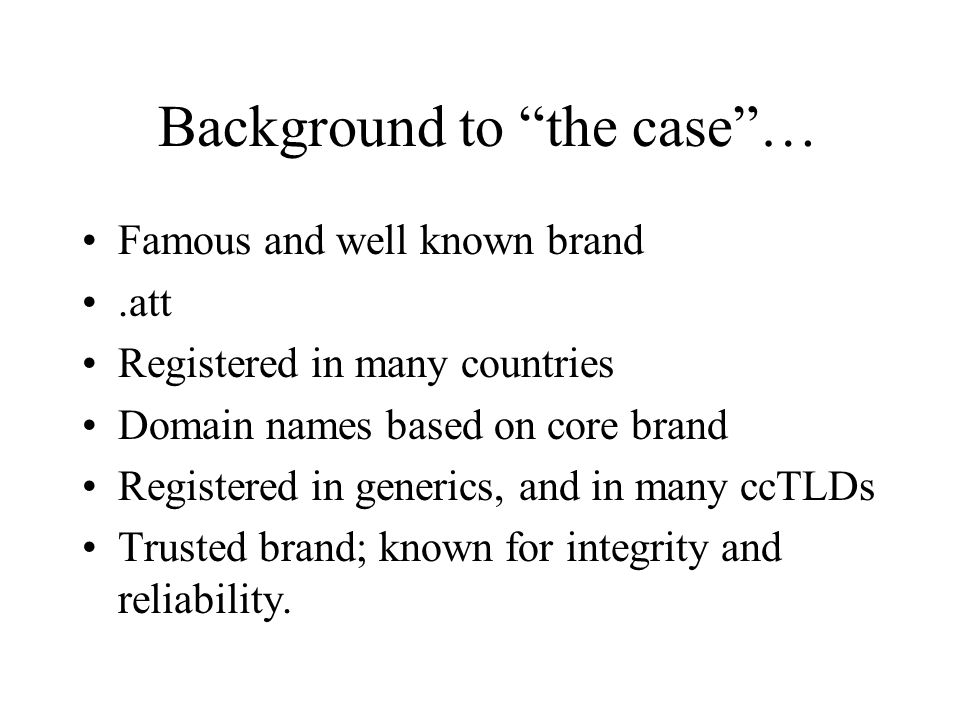 Background to the case… Famous and well known brand.att Registered in many countries Domain names based on core brand Registered in generics, and in many ccTLDs Trusted brand; known for integrity and reliability.