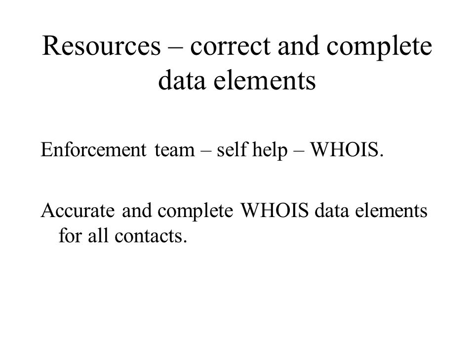 Resources – correct and complete data elements Enforcement team – self help – WHOIS.