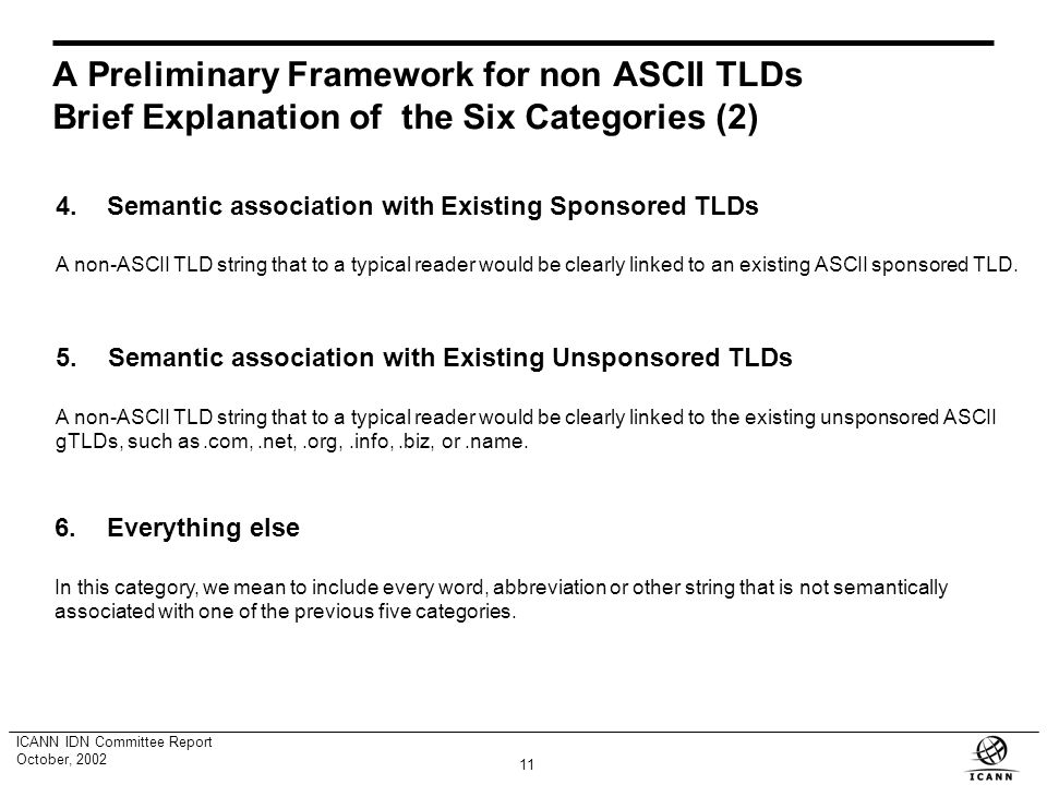 10 ICANN IDN Committee Report October, 2002 A Preliminary Framework for non ASCII TLDs Brief Explanation of the Six Categories 1.Semantic association with Geographic Units A TLD string that to a typical reader would be clearly linked to recognized geographic unit, as is the case with the existing ASCII ccTLDs.