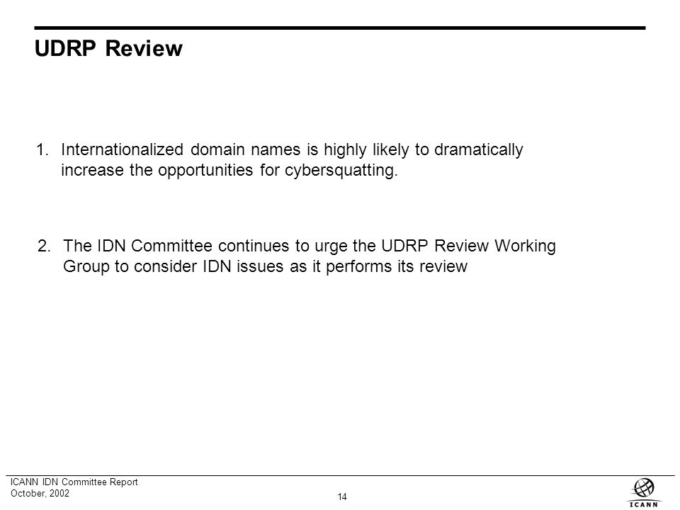 13 ICANN IDN Committee Report October, 2002 Community Considerations Baseline Considerations Preliminary Registry Selection Process Technical Competence Support from the Relevant Community of Interest Commitment to TLD Service and Trusteeship Obligations Independent Evaluation Independent Evaluation Panel Consideration By ICANN Board