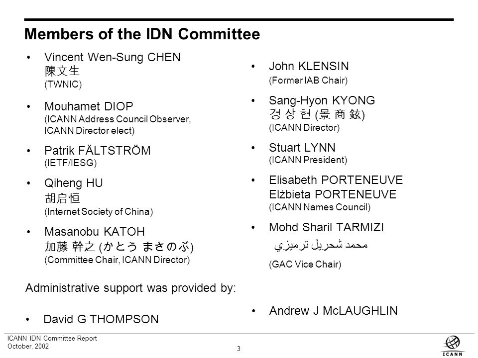 2 ICANN IDN Committee Report October, 2002 Creation of IDN Committee At the September 10, 2001 meeting in Montevideo, the ICANN Board passed a resolution establishing a new IDN Committee to serve as a general coordination body for the work on policy issues identified in the IDN Working Group Report and such other policy issues that the IDN Committee shall identify.