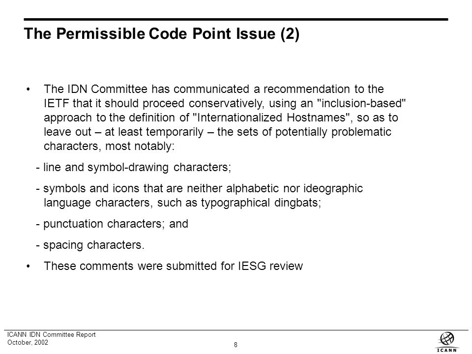 7 ICANN IDN Committee Report October, 2002 The Permissible Code Point Issue By permissible code point issues, we refer to the problems that might arise from the use of certain non-ASCII characters included in the Unicode Standard within IDN domain name labels.