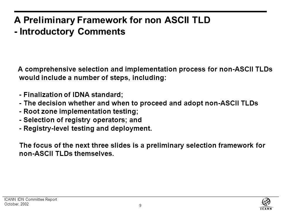 8 ICANN IDN Committee Report October, 2002 The Permissible Code Point Issue (2) The IDN Committee has communicated a recommendation to the IETF that i