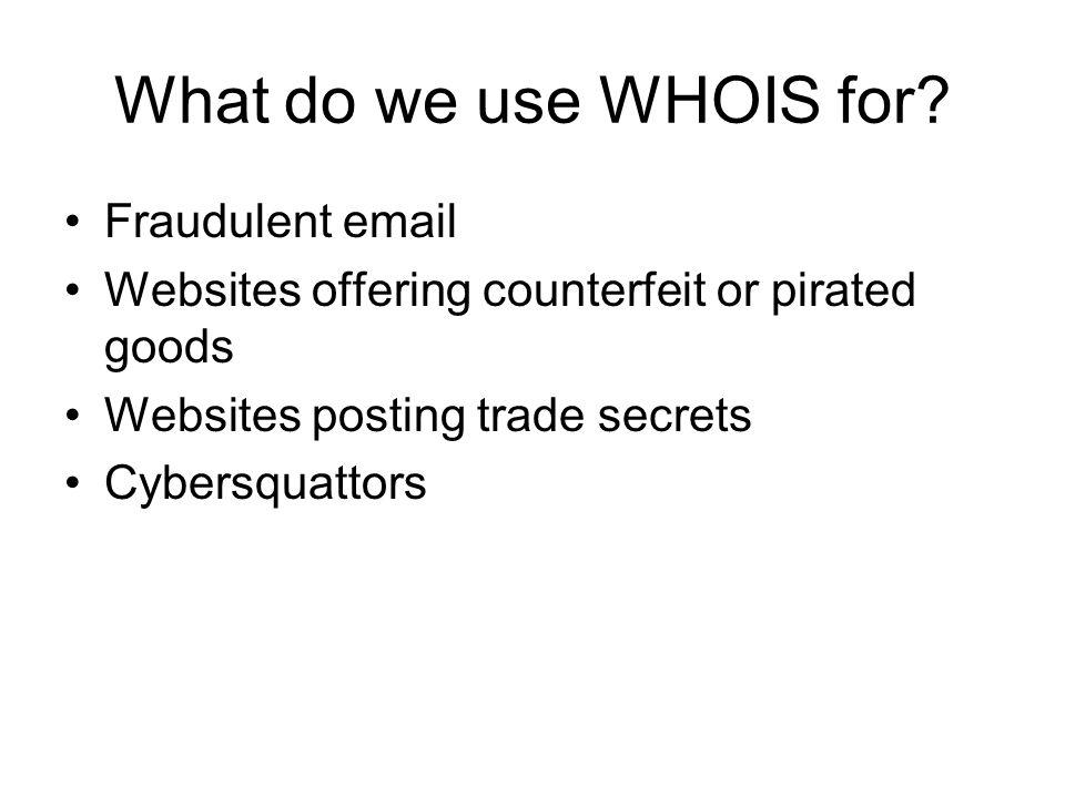 What do we use WHOIS for? Fraudulent email Websites offering counterfeit or pirated goods Websites posting trade secrets Cybersquattors
