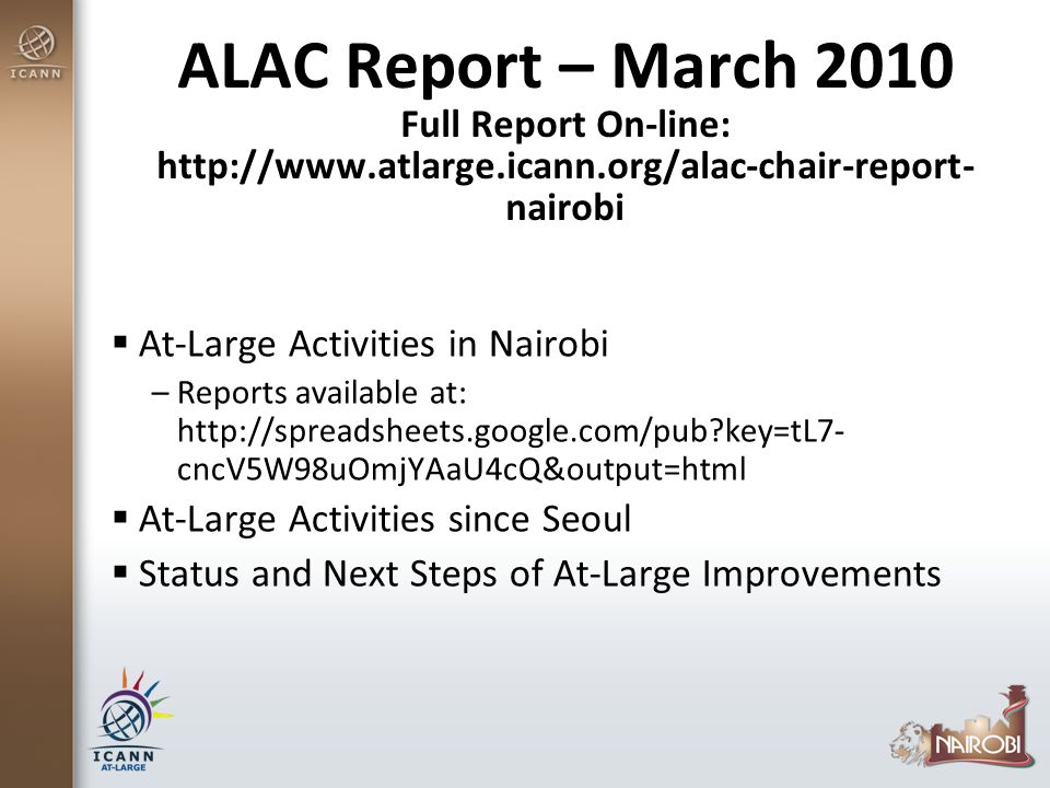 ALAC Report – March 2010 Full Report On-line: http://www.atlarge.icann.org/alac-chair-report- nairobi At-Large Activities in Nairobi –Reports available at: http://spreadsheets.google.com/pub key=tL7- cncV5W98uOmjYAaU4cQ&output=html At-Large Activities since Seoul Status and Next Steps of At-Large Improvements
