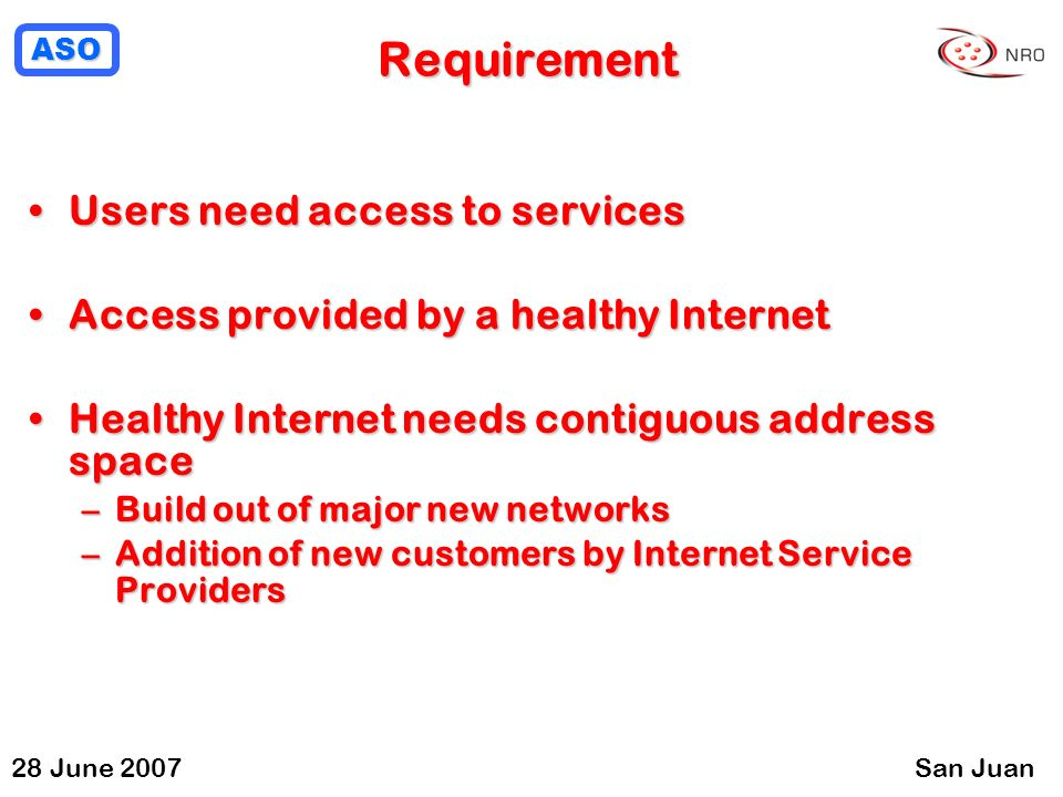 ASO 28 June 2007San Juan Requirement Users need access to servicesUsers need access to services Access provided by a healthy InternetAccess provided by a healthy Internet Healthy Internet needs contiguous address spaceHealthy Internet needs contiguous address space –Build out of major new networks –Addition of new customers by Internet Service Providers