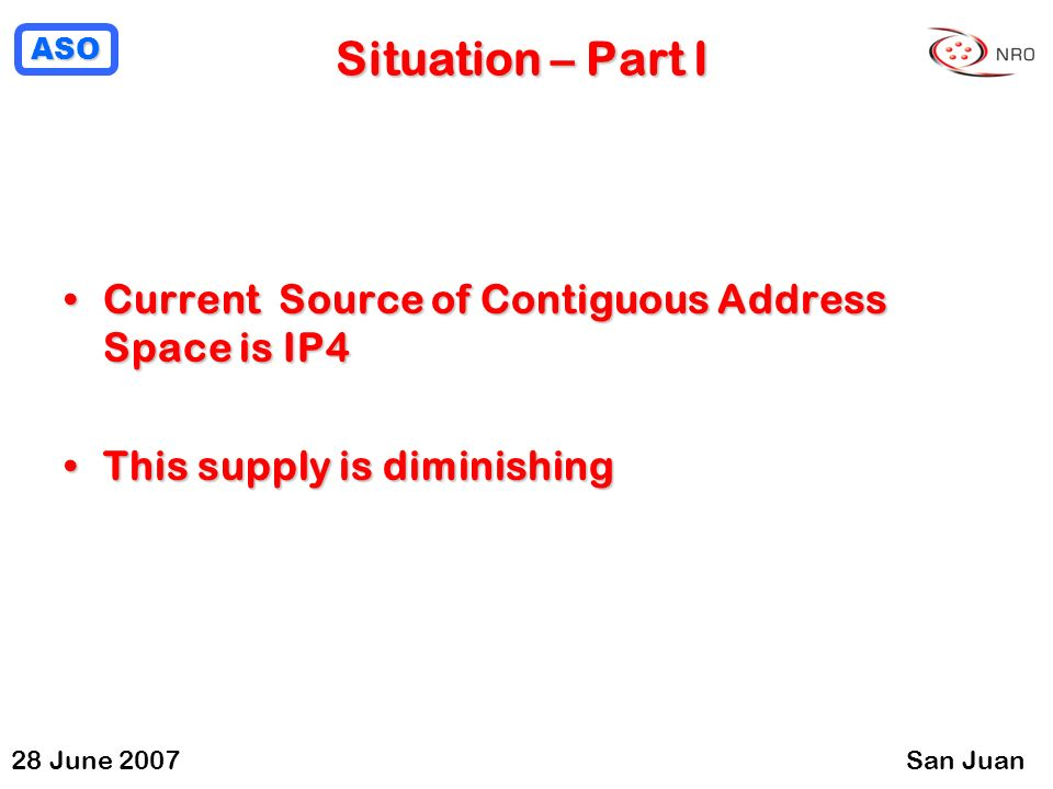 ASO 28 June 2007San Juan Situation – Part I Current Source of Contiguous Address Space is IP4Current Source of Contiguous Address Space is IP4 This supply is diminishingThis supply is diminishing