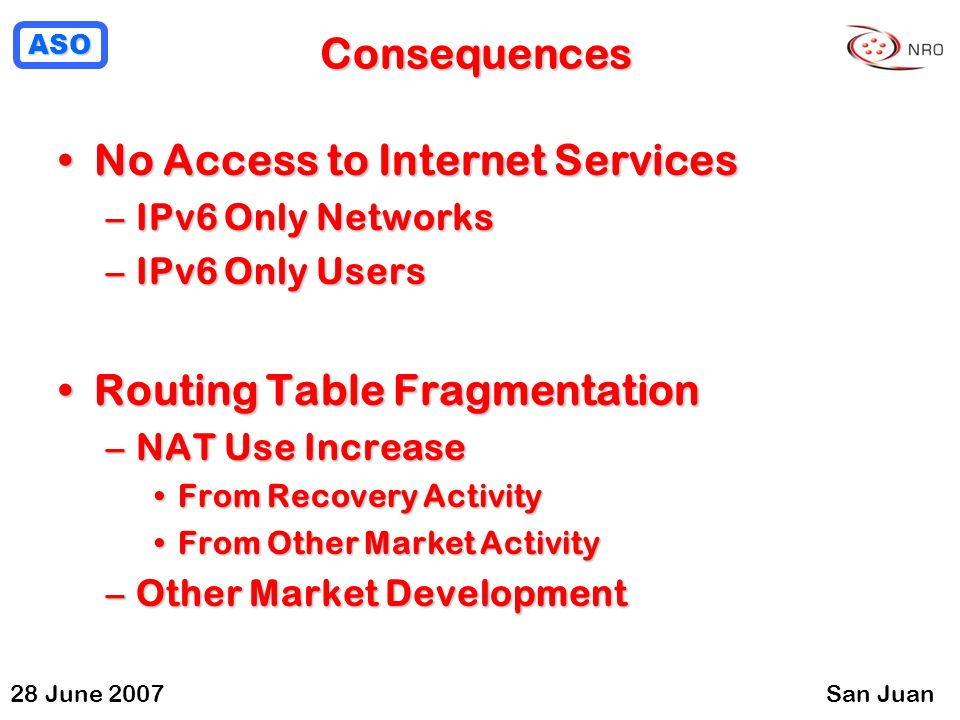 ASO 28 June 2007San Juan Consequences No Access to Internet ServicesNo Access to Internet Services –IPv6 Only Networks –IPv6 Only Users Routing Table FragmentationRouting Table Fragmentation –NAT Use Increase From Recovery ActivityFrom Recovery Activity From Other Market ActivityFrom Other Market Activity –Other Market Development