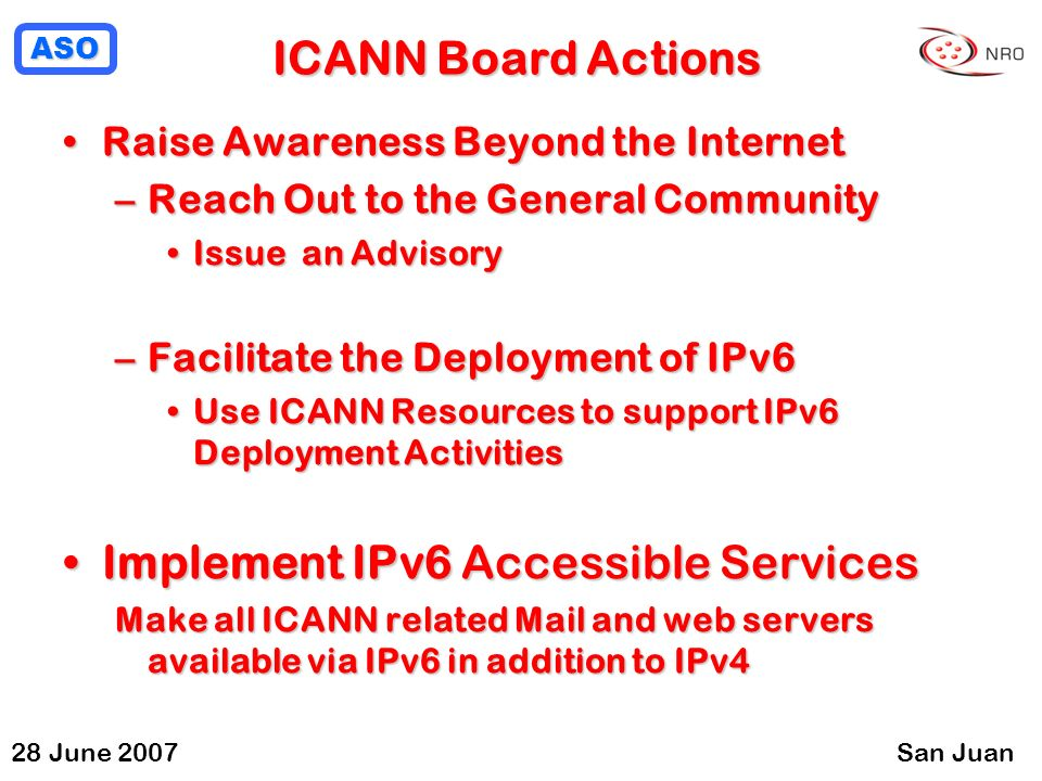 ASO 28 June 2007San Juan ICANN Board Actions Raise Awareness Beyond the InternetRaise Awareness Beyond the Internet –Reach Out to the General Community Issue an AdvisoryIssue an Advisory –Facilitate the Deployment of IPv6 Use ICANN Resources to support IPv6 Deployment ActivitiesUse ICANN Resources to support IPv6 Deployment Activities Implement IPv6 Accessible ServicesImplement IPv6 Accessible Services Make all ICANN related Mail and web servers available via IPv6 in addition to IPv4