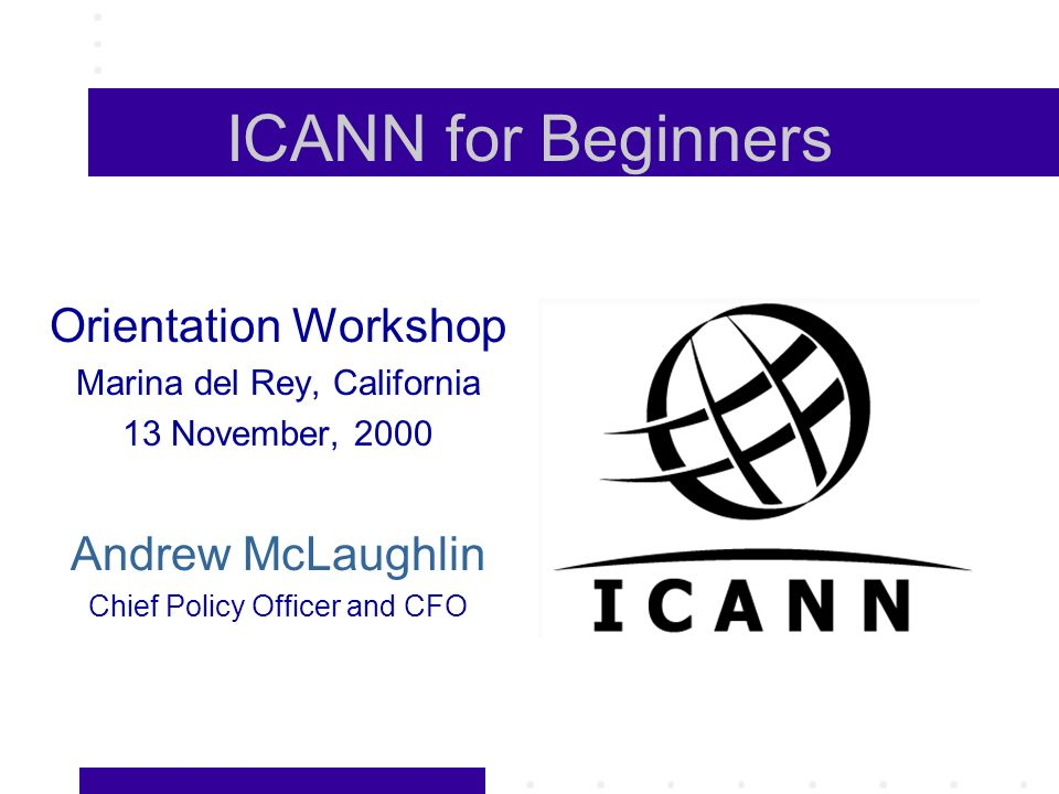 ICANN for Beginners Orientation Workshop Marina del Rey, California 13 November, 2000 Andrew McLaughlin Chief Policy Officer and CFO