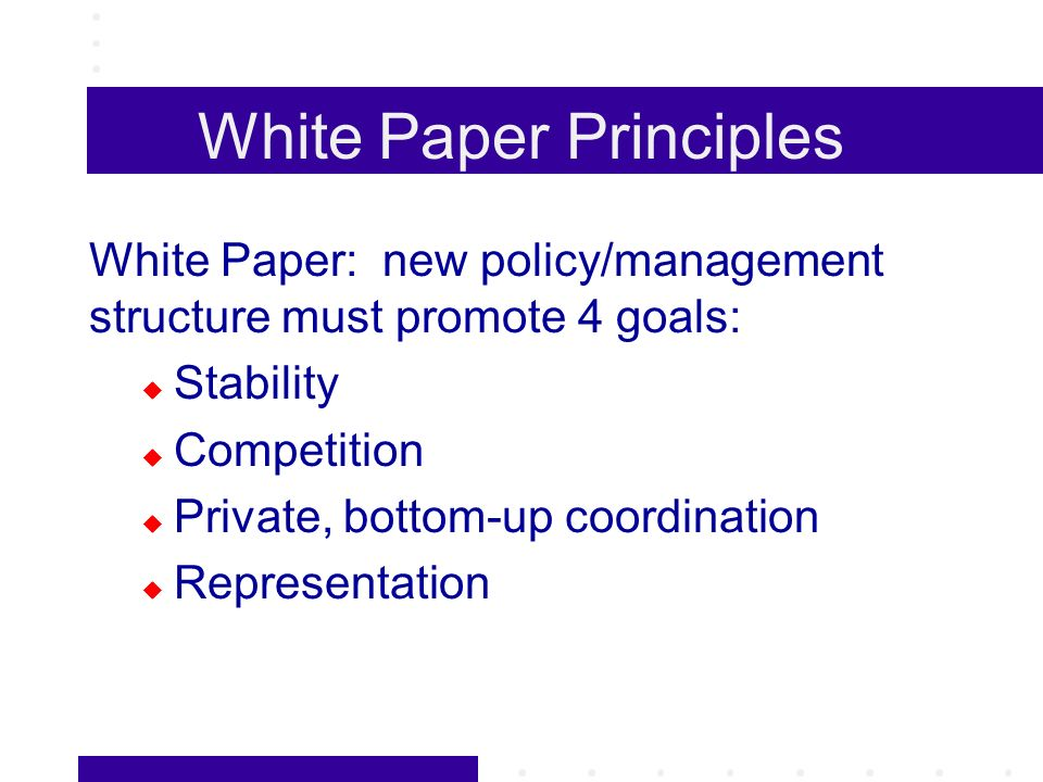 White Paper Principles White Paper: new policy/management structure must promote 4 goals: Stability Competition Private, bottom-up coordination Repres