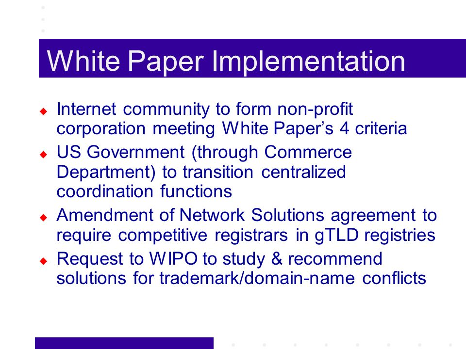 White Paper Implementation Internet community to form non-profit corporation meeting White Papers 4 criteria US Government (through Commerce Department) to transition centralized coordination functions Amendment of Network Solutions agreement to require competitive registrars in gTLD registries Request to WIPO to study & recommend solutions for trademark/domain-name conflicts