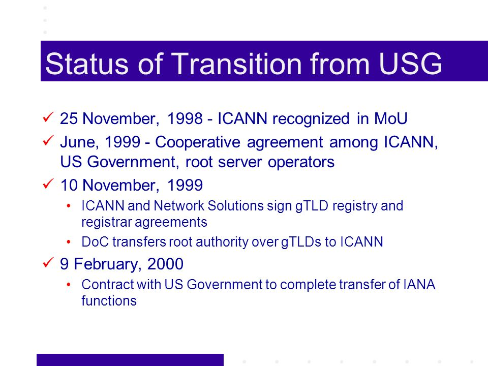 Status of Transition from USG 25 November, 1998 - ICANN recognized in MoU June, 1999 - Cooperative agreement among ICANN, US Government, root server operators 10 November, 1999 ICANN and Network Solutions sign gTLD registry and registrar agreements DoC transfers root authority over gTLDs to ICANN 9 February, 2000 Contract with US Government to complete transfer of IANA functions