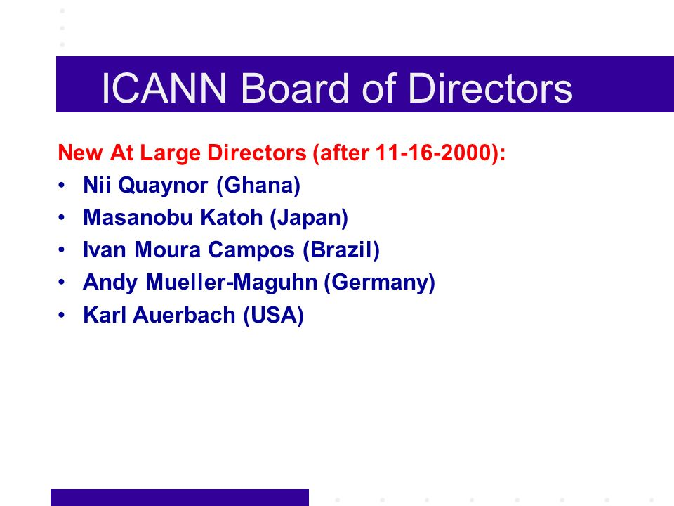 ICANN Board of Directors New At Large Directors (after 11-16-2000): Nii Quaynor (Ghana) Masanobu Katoh (Japan) Ivan Moura Campos (Brazil) Andy Mueller-Maguhn (Germany) Karl Auerbach (USA)