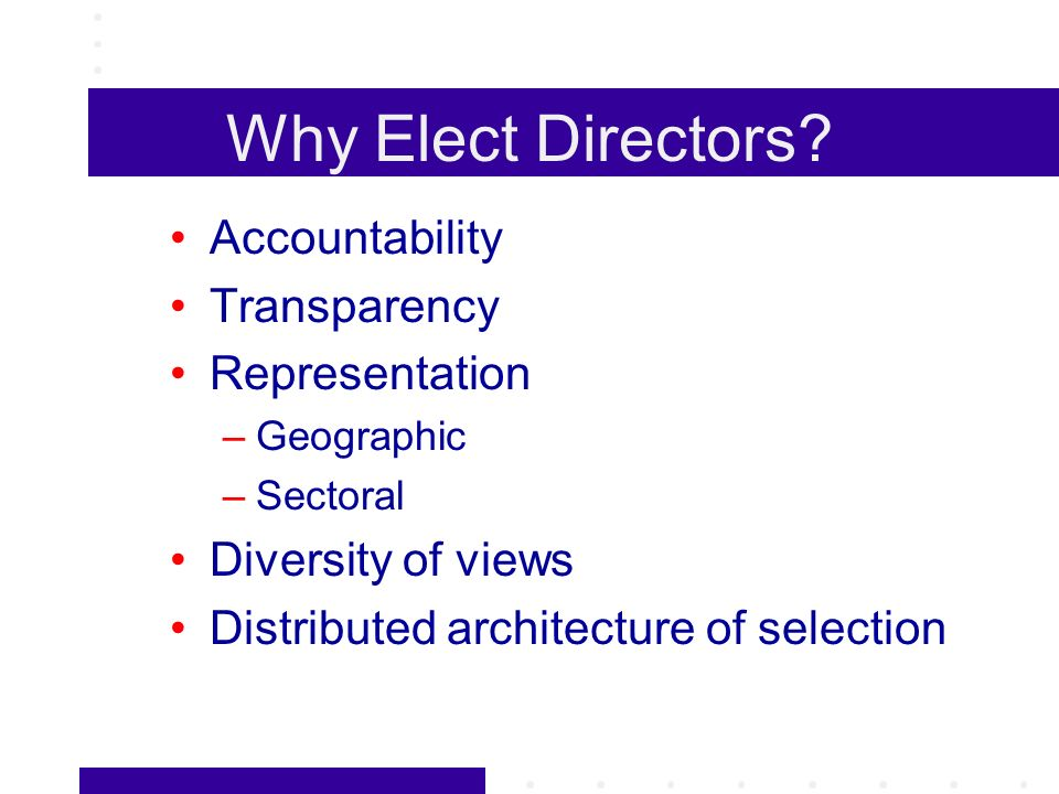 Why Elect Directors? Accountability Transparency Representation –Geographic –Sectoral Diversity of views Distributed architecture of selection