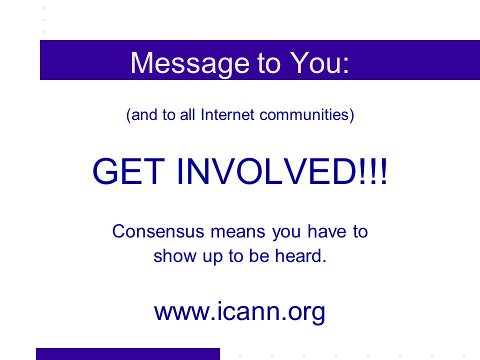 Message to You: (and to all Internet communities) GET INVOLVED!!.