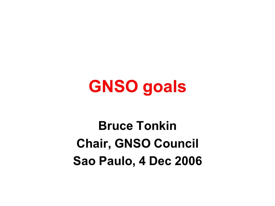 GNSO goals Bruce Tonkin Chair, GNSO Council Sao Paulo, 4 Dec 2006