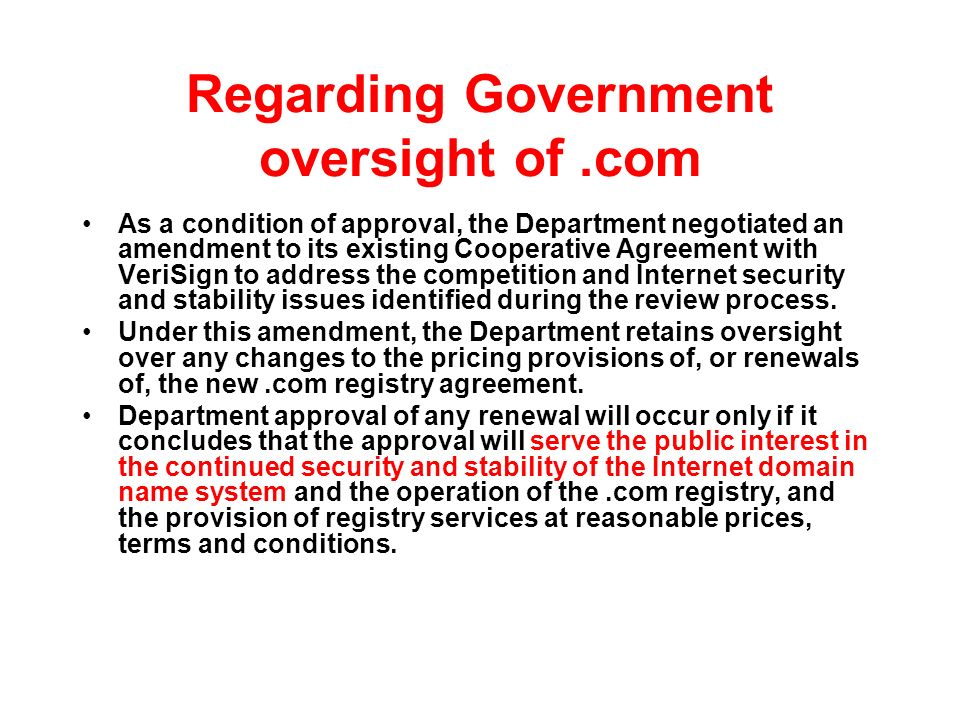 Regarding Government oversight of.com As a condition of approval, the Department negotiated an amendment to its existing Cooperative Agreement with VeriSign to address the competition and Internet security and stability issues identified during the review process.