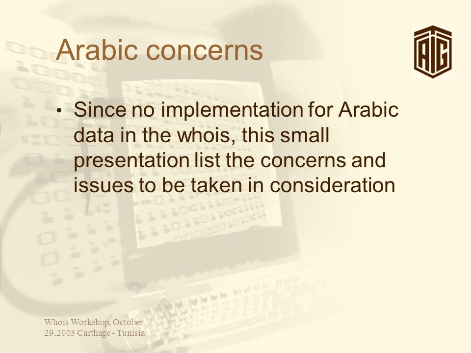 Whois Workshop, October 29,2003 Carthage - Tunisia Arabic concerns Since no implementation for Arabic data in the whois, this small presentation list