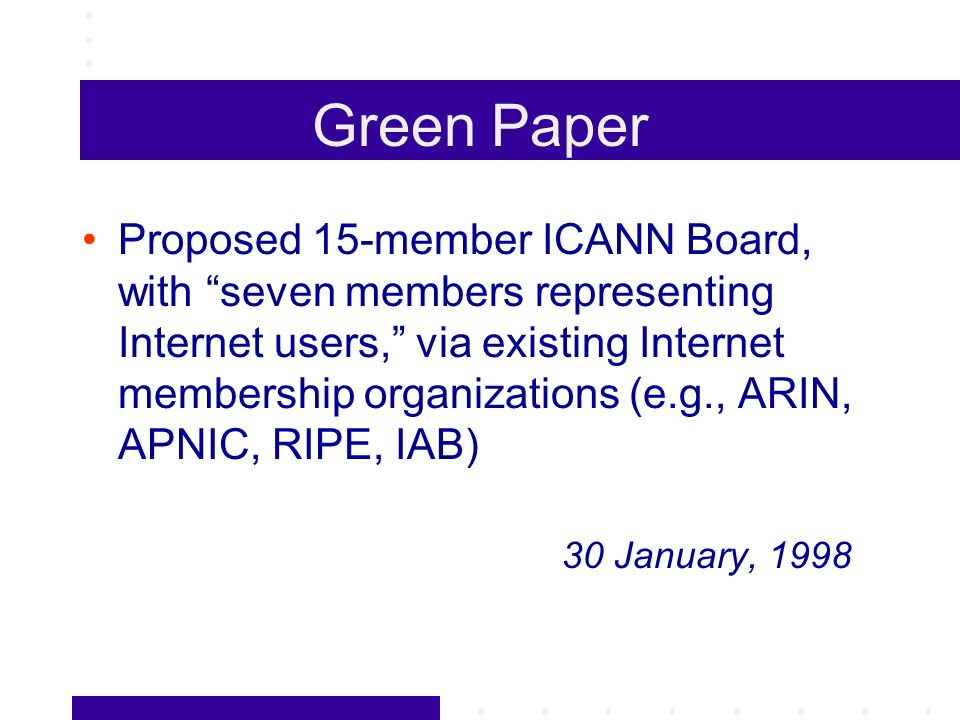 Green Paper Proposed 15-member ICANN Board, with seven members representing Internet users, via existing Internet membership organizations (e.g., ARIN, APNIC, RIPE, IAB) 30 January, 1998
