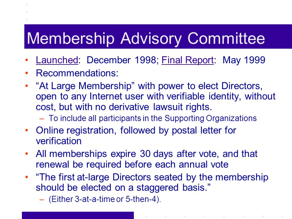 Membership Advisory Committee Launched: December 1998; Final Report: May 1999LaunchedFinal Report Recommendations: At Large Membership with power to elect Directors, open to any Internet user with verifiable identity, without cost, but with no derivative lawsuit rights.