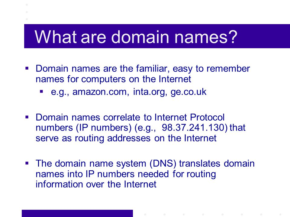 Categories of Internet Domains Generic Top Level Domains (gTLDs) com,.net..org,.gov,.mil,.edu,.int Carry no territorial identifier.com,.net..org open for registration by all persons and entities on a global basis Proposals for many more gTLDs (.biz,.arts, etc.) Country Code Top Level Domains (ccTLDs).uk,.fr,.us,.mx,.ca,.de, etc.
