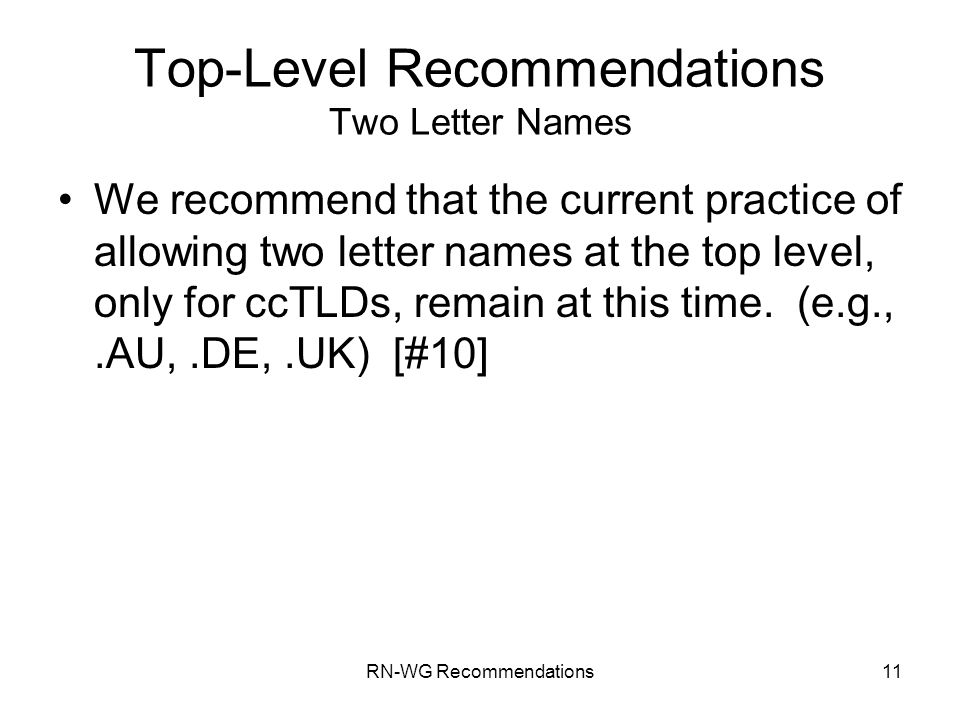 RN-WG Recommendations11 Top-Level Recommendations Two Letter Names We recommend that the current practice of allowing two letter names at the top leve