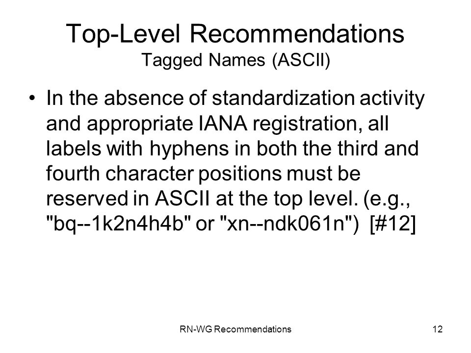 RN-WG Recommendations12 Top-Level Recommendations Tagged Names (ASCII) In the absence of standardization activity and appropriate IANA registration, all labels with hyphens in both the third and fourth character positions must be reserved in ASCII at the top level.