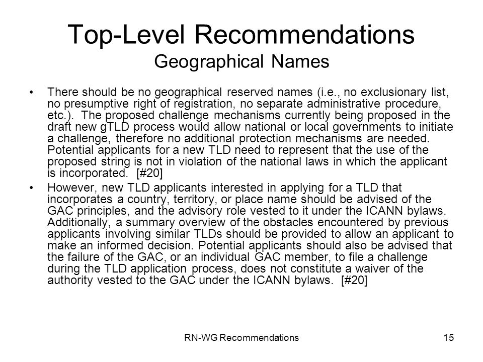 RN-WG Recommendations15 Top-Level Recommendations Geographical Names There should be no geographical reserved names (i.e., no exclusionary list, no presumptive right of registration, no separate administrative procedure, etc.).